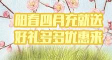 阳春四月充就送 好礼多多优惠来